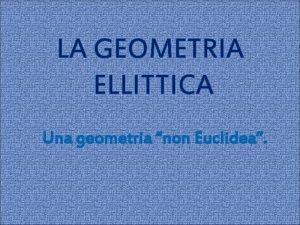 LA GEOMETRIA ELLITTICA Una geometria non Euclidea LA