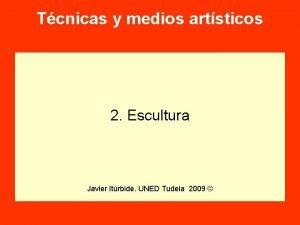 Tcnicas y medios artsticos 2 Escultura Javier Itrbide