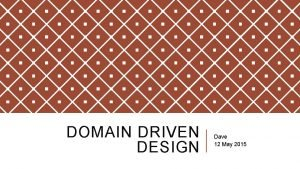 DOMAIN DRIVEN DESIGN Dave 12 May 2015 WHAT