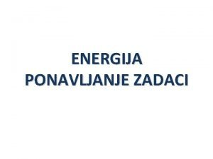 ENERGIJA PONAVLJANJE ZADACI 1 Sila koju svladavamo podiui
