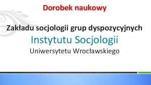 Dorobek naukowy Zakadu socjologii grup dyspozycyjnych Instytutu Socjologii