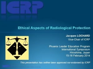 Ethical Aspects of Radiological Protection Jacques LOCHARD ViceChair