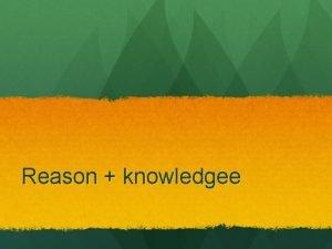 Reason knowledgee reason Reason is something that we