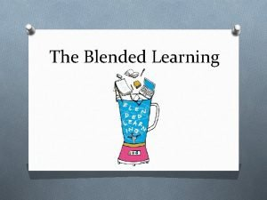 The Blended Learning What is Blended Learning O