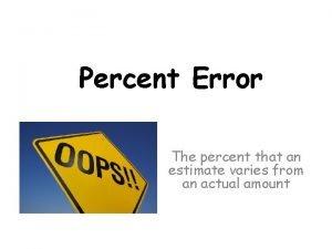Percent Error The percent that an estimate varies