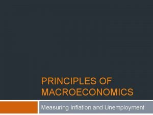 PRINCIPLES OF MACROECONOMICS Measuring Inflation and Unemployment Measuring