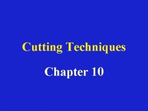 Cutting Techniques Chapter 10 Cutting techniques Types of