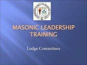 MASONIC LEADERSHIP TRAINING Lodge Committees Agenda Introductions Lodge