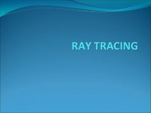 RAY TRACING RAY CASTING This method is used
