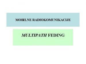 MOBILNE RADIOKOMUNIKACIJE MULTIPATH FEDING MULTIPATH EFEKAT Multipath efekat