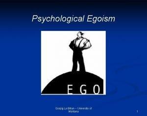 Psychological Egoism Soazig Le Bihan University of Montana