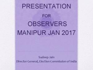 PRESENTATION FOR OBSERVERS MANIPUR JAN 2017 Sudeep Jain