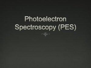 Photoelectron Spectroscopy PES PES Provides explanation for shells