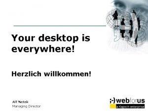 Your desktop is everywhere Herzlich willkommen Alf Netek