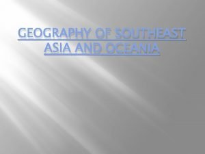 GEOGRAPHY OF SOUTHEAST ASIA AND OCEANIA SOUTHEAST ASIA