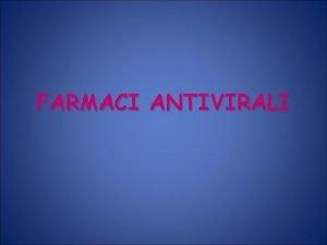 FARMACI ANTIVIRALI VIRUS Patogeni obbligati La replicazione dipende