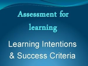 Assessment for learning Learning Intentions Success Criteria Learning