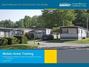 WEATHERIZATION ASSISTANCE PROGRAM Mobile Home Training Weatherization Assistance