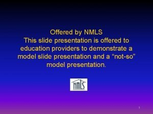 Offered by NMLS This slide presentation is offered