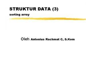 STRUKTUR DATA 3 sorting array Oleh Antonius Rachmat