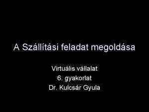 A Szlltsi feladat megoldsa Virtulis vllalat 6 gyakorlat