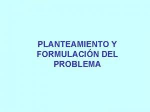 PLANTEAMIENTO Y FORMULACIN DEL PROBLEMA PROBLEMA DE INVESTIGACIN