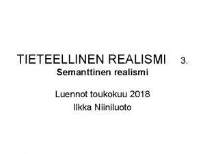 TIETEELLINEN REALISMI Semanttinen realismi Luennot toukokuu 2018 Ilkka