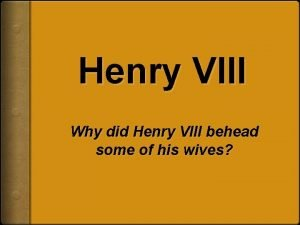 Henry VIII Why did Henry VIII behead some