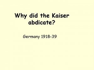 Why did the Kaiser abdicate Germany 1918 39