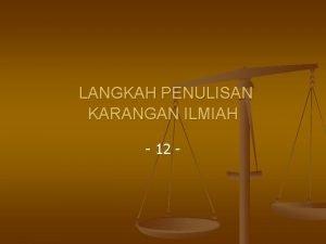 LANGKAH PENULISAN KARANGAN ILMIAH 12 I Langkah Penulisan