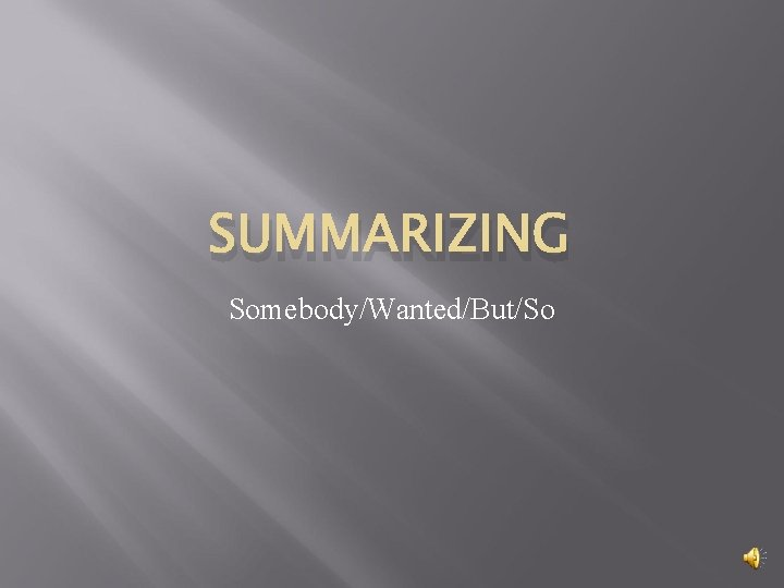 SUMMARIZING SomebodyWantedButSo What is Summarizing Summarizing is giving
