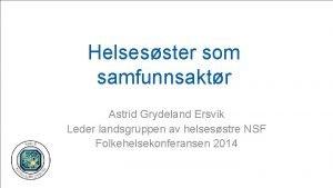 Helsesster som samfunnsaktr Astrid Grydeland Ersvik Leder landsgruppen