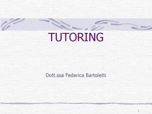 TUTORING Dott ssa Federica Bartoletti 1 TUTORING La