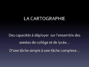 LA CARTOGRAPHIE Des capacits dployer sur lensemble des