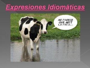 Expresiones Idiomticas Las expresiones idiomticas son secuencias de