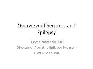 Overview of Seizures and Epilepsy Lucyna Zawadzki MD