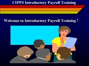 CIPPS Introductory Payroll Training Welcome to Introductory Payroll