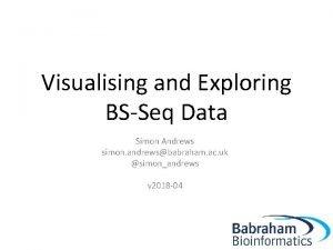 Visualising and Exploring BSSeq Data Simon Andrews simon