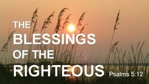 THE BLESSINGS OF THE RIGHTEOUS Psalms 5 12