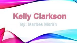 Kelly Clarkson KELLY FACTS Born in Fortworth Texas