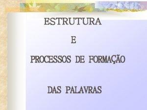ESTRUTURA E PROCESSOS DE FORMAO DAS PALAVRAS ESTRUTURA
