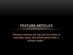 FEATURE ARTICLES Feature articles are not just dry