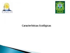 Caractersticas Ecolgicas Caractersticas Ecolgicas Las caractersticas ecolgicas son