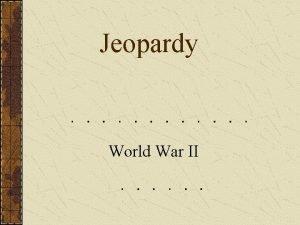 Jeopardy World War II JEOPARDY WWII Leaders WWII