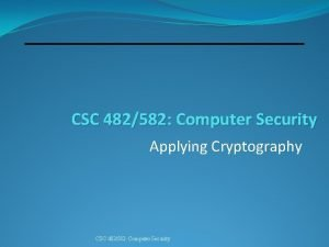 CSC 482582 Computer Security Applying Cryptography CSC 482582