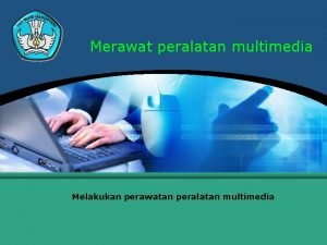 Merawat peralatan multimedia Melakukan perawatan peralatan multimedia Melakukan