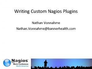 Writing Custom Nagios Plugins Nathan Vonnahme Nathan Vonnahmebannerhealth
