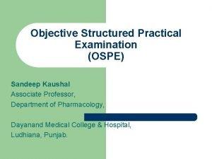 Objective Structured Practical Examination OSPE Sandeep Kaushal Associate