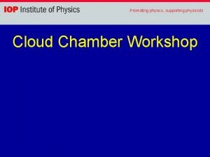 Promoting physics supporting physicists Cloud Chamber Workshop Promoting