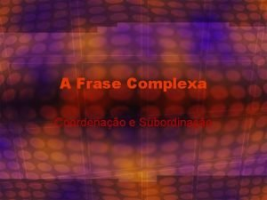 A Frase Complexa Coordenao e Subordinao Coordenao O